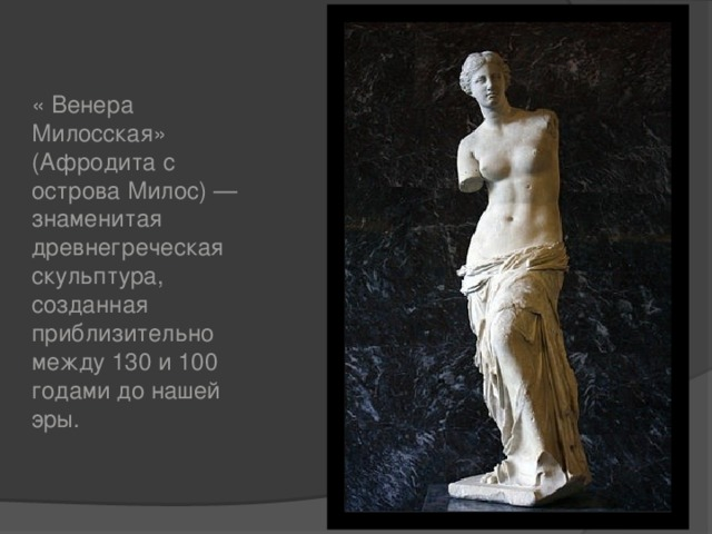 « Венера Милосская» (Афродита с острова Милос) — знаменитая древнегреческая скульптура, созданная приблизительно между 130 и 100 годами до нашей эры.