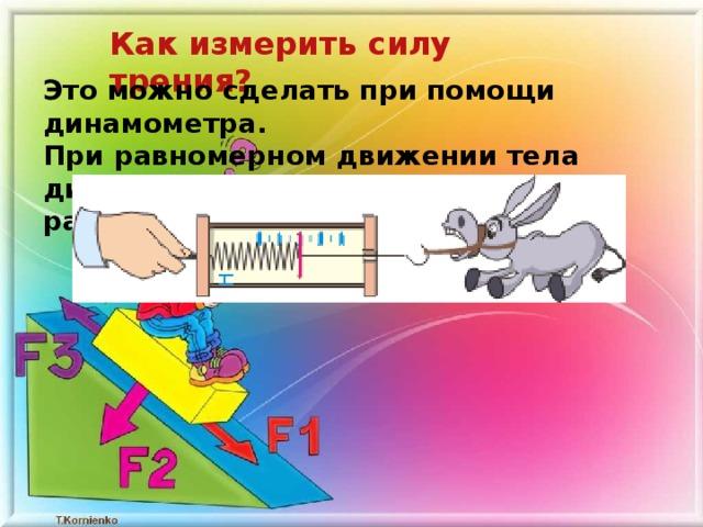 Как измерить силу трения? Это можно сделать при помощи динамометра. При равномерном движении тела динамометр показывает силу тяги, равную силе трения.