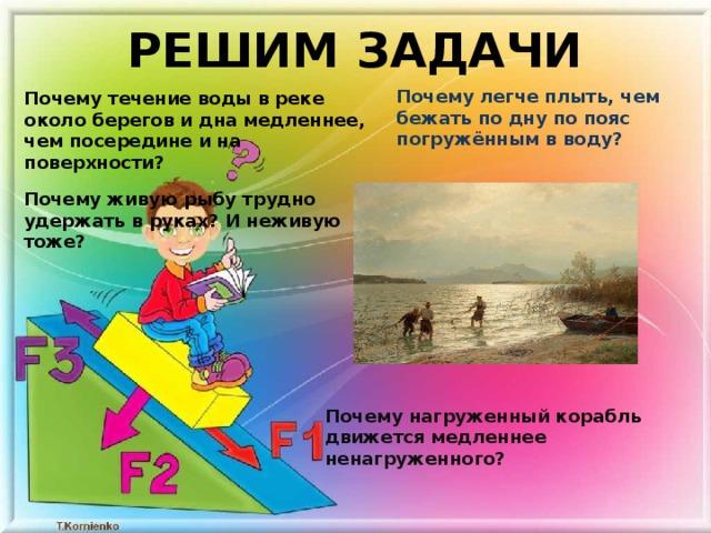 РЕШИМ ЗАДАЧИ Почему легче плыть, чем бежать по дну по пояс погружённым в воду? Почему течение воды в реке около берегов и дна медленнее, чем посередине и на поверхности? Почему живую рыбу трудно удержать в руках? И неживую тоже? Почему нагруженный корабль движется медленнее ненагруженного?