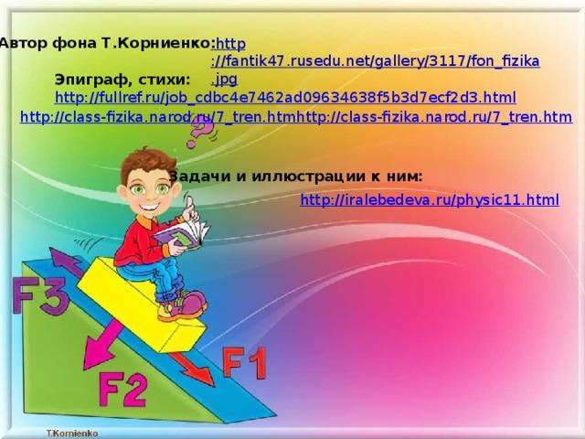 Автор фона Т.Корниенко: Эпиграф, стихи:  http://fullref.ru/job_cdbc4e7462ad09634638f5b3d7ecf2d3.html http://class-fizika.narod.ru/7_tren.htmhttp://class-fizika.narod.ru/7_tren.htm Задачи и иллюстрации к ним: http://iralebedeva.ru/physic11.html