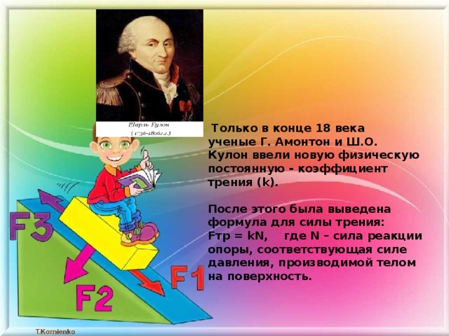Только в конце 18 века ученыеГ. Амонтон и Ш.О. Кулонввели новую физическую постоянную - коэффициент трения (k).   После этого была выведена формула для силы трения:  Fтр = kN, где N – сила реакции опоры, соответствующая силе давления, производимой телом на поверхность.