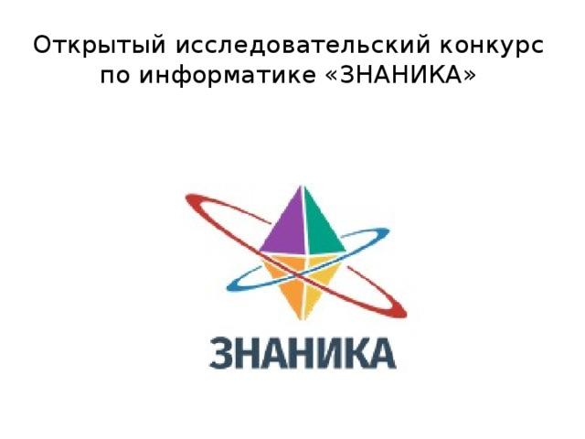 Открытый исследовательский конкурс по информатике «ЗНАНИКА»