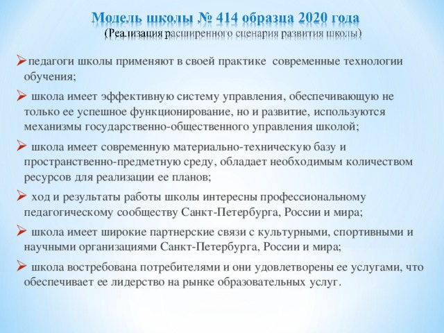 педагоги школы применяют в своей практике современные технологии обучения;  школа имеет эффективную систему управления, обеспечивающую не только ее успешное функционирование, но и развитие, используются механизмы государственно-общественного управления школой;  школа имеет современную материально-техническую базу и пространственно-предметную среду, обладает необходимым количеством ресурсов для реализации ее планов;  ход и результаты работы школы интересны профессиональному педагогическому сообществу Санкт-Петербурга, России и мира;  школа имеет широкие партнерские связи с культурными, спортивными и научными организациями Санкт-Петербурга, России и мира;  школа востребована потребителями и они удовлетворены ее услугами, что обеспечивает ее лидерство на рынке образовательных услуг.