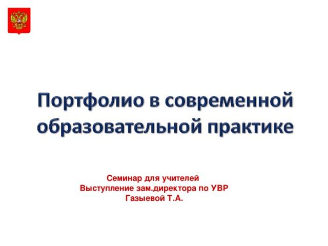 Семинар для учителей Выступление зам.директора по УВР Газыевой Т.А.