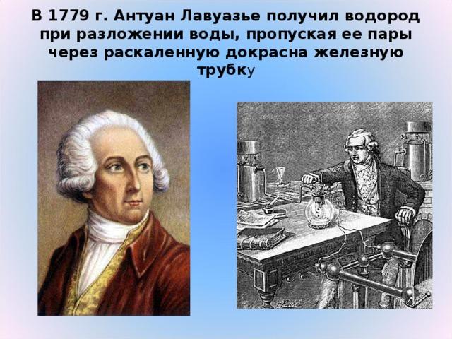 В 1779г. Антуан Лавуазье получил водород при разложении воды, пропуская ее пары через раскаленную докрасна железную трубк у