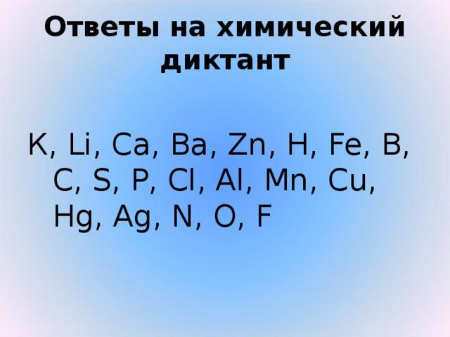 Ответы на химический диктант К, Li, Ca, Ba, Zn, H, Fe, B, C, S, P, Cl, Al, Mn, Cu, Hg, Ag, N, O, F