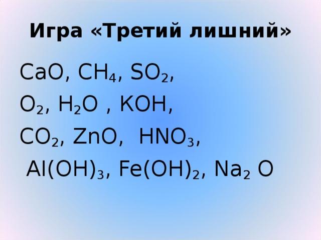 Игра «Третий лишний» СаО, СН 4 , SО 2 , О 2 , Н 2 О , КОН, СО 2 , ZnО, НNО 3 ,  AI(O Н ) 3 , Fe(OH) 2 , Na 2 O