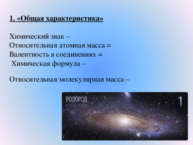 1. «Общая характеристика» Химический знак – Относительная атомная масса = Валентность в соединениях =  Химическая формула – Относительная молекулярная масса –