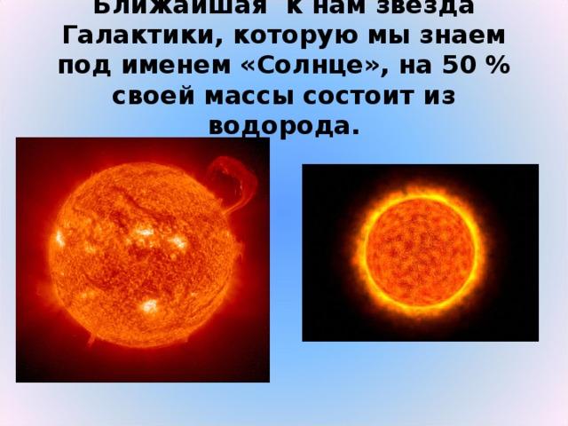 Ближайшая к нам звезда Галактики, которую мы знаем под именем «Солнце», на 50 % своей массы состоит из водорода.