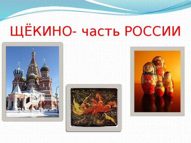 ЩЁКИНО- часть РОССИИ