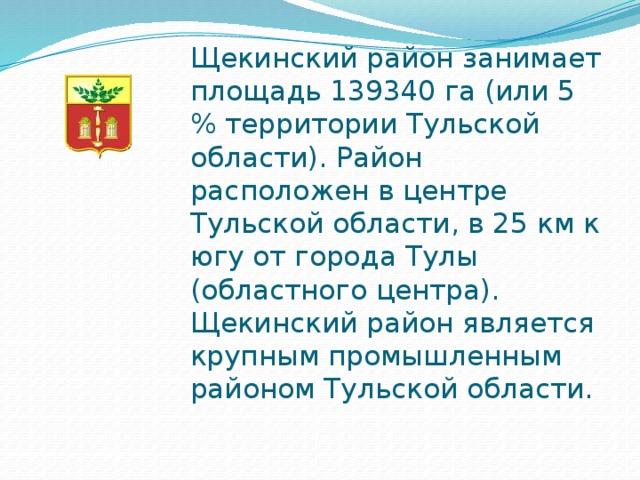 Щекинский район занимает площадь 139340 га (или 5 % территории Тульской области). Район расположен в центре Тульской области, в 25 км к югу от города Тулы (областного центра). Щекинский район является крупным промышленным районом Тульской области.