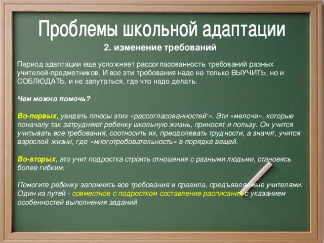 2. изменение требований Период адаптации еще усложняет рассогласованность требований разных учителей-предметников. И все эти требования надо не только ВЫУЧИТЬ, но и СОБЛЮДАТЬ, и не запутаться, где что надо делать.  Чем можно помочь?  Во-первых , увидеть плюсы этих «рассогласованностей'». Эти «мелочи», которые поначалу так затрудняют ребенку школьную жизнь, приносят и пользу. Он учится учитывать все требования, соотносить их, преодолевать трудности, а значит, учится взрослой жизни, где «многотребовательность» в порядке вещей.  Во-вторых , это учит подростка строить отношения с разными людьми, становясь более гибким.  Помогите ребенку запомнить все требования и правила, предъявляемые учителями. Один из путей - совместное с подростком составление расписания с указанием особенностей выполнения заданий