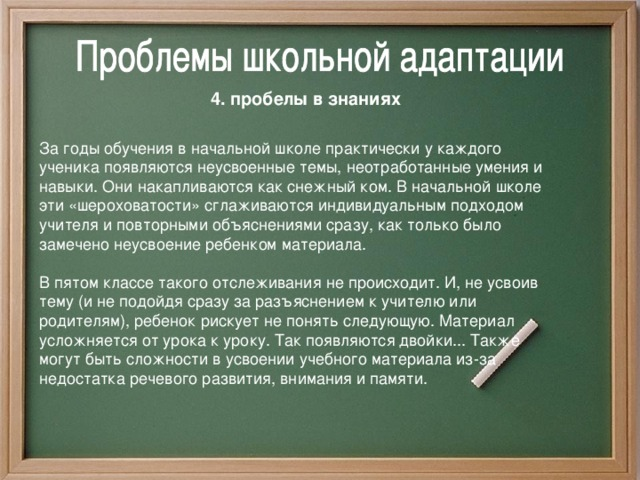 4. пробелы в знаниях За годы обучения в начальной школе практически у каждого ученика появляются неусвоенные темы, неотработанные умения и навыки. Они накапливаются как снежный ком.  В начальной школе эти «шероховатости» сглаживаются индивидуальным подходом учителя и повторными объяснениями сразу, как только было замечено неусвоение ребенком материала. В пятом классе такого отслеживания не происходит. И, не усвоив тему (и не подойдя сразу за разъяснением к учителю или родителям), ребенок рискует не понять следующую. Материал усложняется от урока к уроку. Так появляются двойки... Также могут быть сложности в усвоении учебного материала из-за недостатка речевого развития, внимания и памяти.