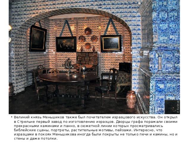 Великий князь Меньшиков также был почитателем изразцового искусства. Он открыл в Стрельне первый завод по изготовлению изразцов. Дворцы графа поражали своими прекрасными каминами и панно, в сюжетной линии которых просматривались библейские сцены, портреты, растительные мотивы, пейзажи. Интересно, что изразцами в покоях Меньшикова иногда были покрыты не только печи и камины, но и стены и даже потолки.