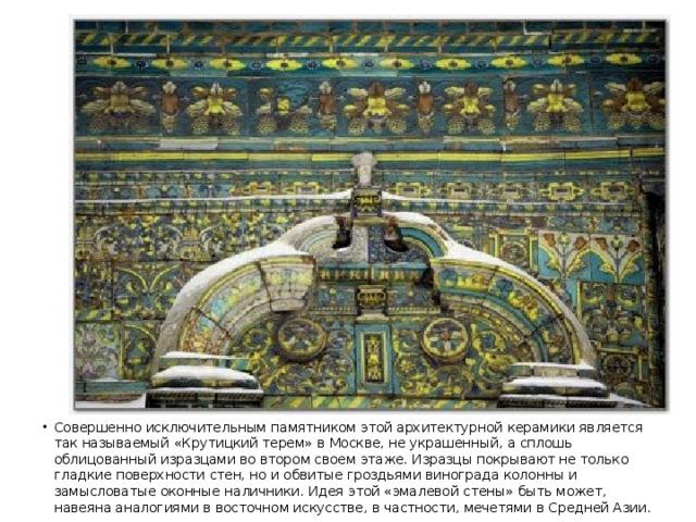 Совершенно исключительным памятником этой архитектурной керамики является так называемый «Крутицкий терем» в Москве, не украшенный, а сплошь облицованный изразцами во втором своем этаже. Изразцы покрывают не только гладкие поверхности стен, но и обвитые гроздьями винограда колонны и замысловатые оконные наличники. Идея этой «эмалевой стены» быть может, навеяна аналогиями в восточном искусстве, в частности, мечетями в Средней Азии.