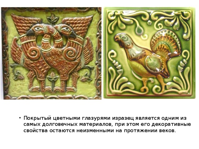 Покрытый цветными глазурями изразец является одним из самых долговечных материалов, при этом его декоративные свойства остаются неизменными на протяжении веков.