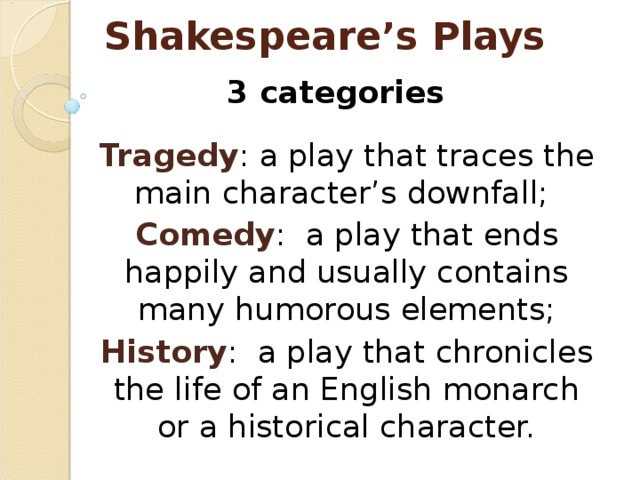 Shakespeare's Plays 3 categories  Tragedy : a play that traces the main character's downfall; Comedy : a play that ends happily and usually contains many humorous elements; History : a play that chronicles the life of an English monarch or a historical character.