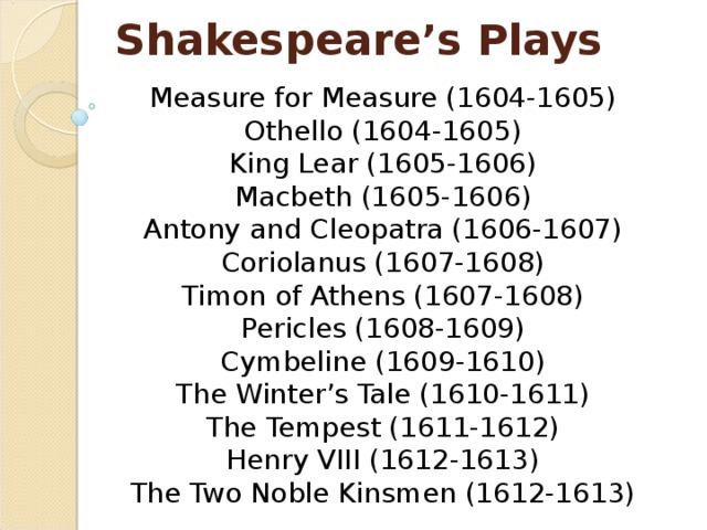 Shakespeare's Plays Measure for Measure (1604-1605)  Othello (1604-1605)  King Lear (1605-1606)  Macbeth (1605-1606)  Antony and Cleopatra (1606-1607)  Coriolanus (1607-1608)  Timon of Athens (1607-1608)  Pericles (1608-1609)  Cymbeline (1609-1610)  The Winter's Tale (1610-1611)  The Tempest (1611-1612)  Henry VIII (1612-1613)  The Two Noble Kinsmen (1612-1613)