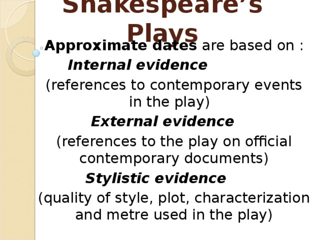 Shakespeare's Plays Approximate dates are based on : Internal evidence  (references to contemporary events in the play) External evidence  (references to the play on official contemporary documents) Stylistic evidence  (quality of style, plot, characterization and metre used in the play)