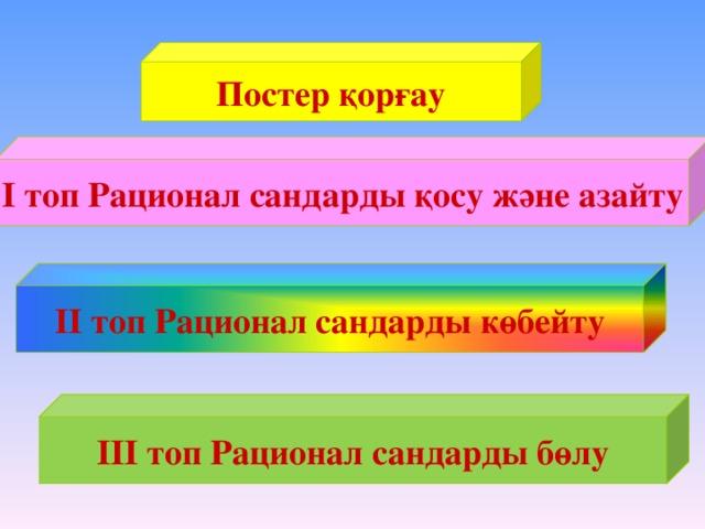 Постер қорғау І топ Рационал сандарды қосу және азайту – ІІ топ Рационал сандарды көбейту ІІІ топ Рационал сандарды бөлу