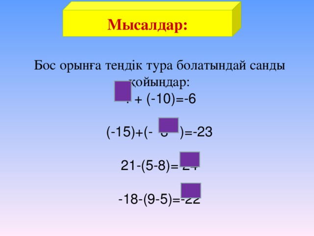Мысалдар: Бос орынға теңдік тура болатындай санды қойыңдар:  4 + (-10)=-6   (-15)+(- 8 )=-23   21-(5-8)= 24   -18-(9-5)=-22