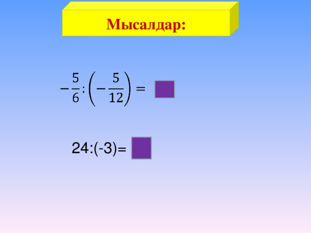 Мысалдар:  2 24:(-3)= -8