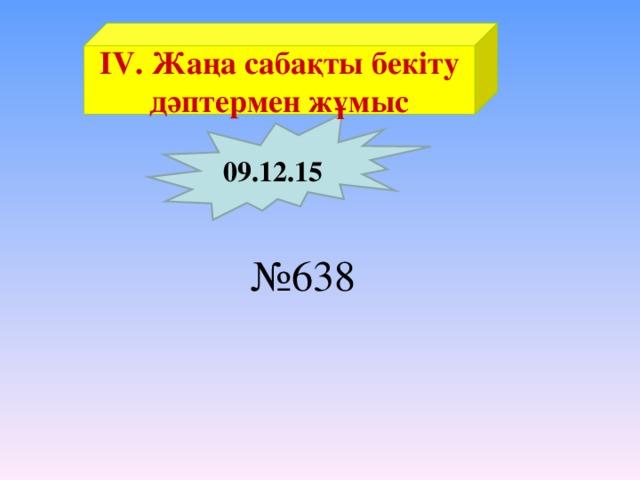 ІV. Жаңа сабақты бекіту дәптермен жұмыс 09.12.15 № 638