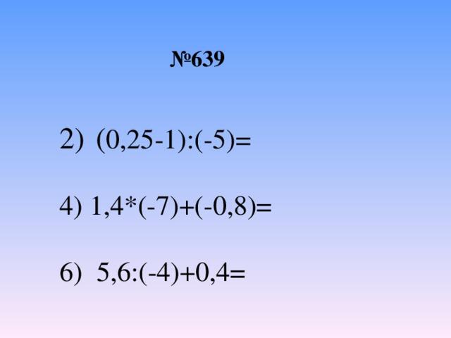 № 639 ( 0,25-1):(-5)= 4) 1,4*(-7)+(-0,8)= 6) 5,6:(-4)+0,4=