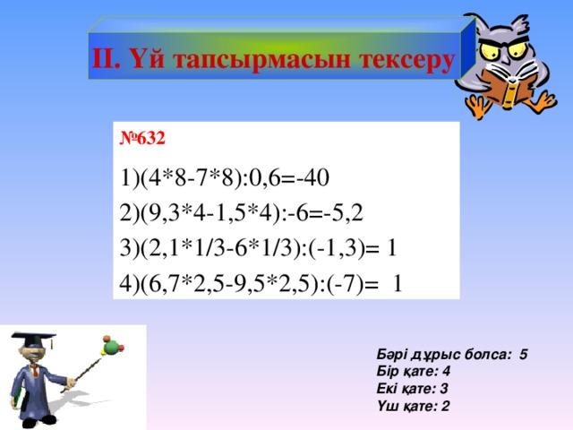 IІ. Үй тапсырмасын тексеру № 632 (4*8-7*8):0,6=-40 (9,3*4-1,5*4):-6=-5,2 (2,1*1/3-6*1/3):(-1,3)= 1 (6,7*2,5-9,5*2,5):(-7)= 1 Бәрі дұрыс болса: 5 Бір қате: 4 Екі қате: 3 Үш қате: 2