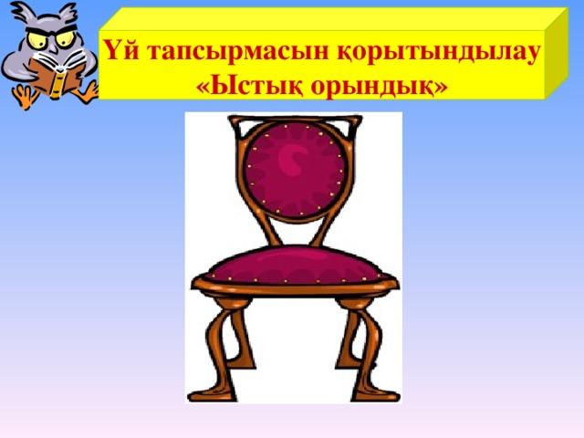 Үй тапсырмасын қорытындылау «Ыстық орындық»