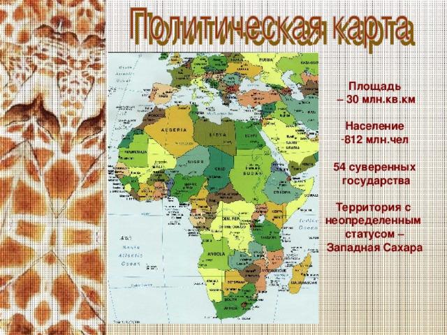 Площадь – 30 млн.кв.км  Население 812 млн.чел  54 суверенных  государства  Территория с неопределенным статусом – Западная Сахара