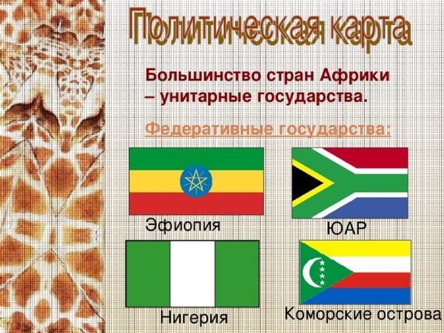 Большинство стран Африки – унитарные государства. Федеративные государства: Эфиопия ЮАР Коморские острова Нигерия