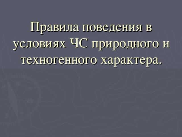 Правила поведения в условиях ЧС природного и техногенного характера.