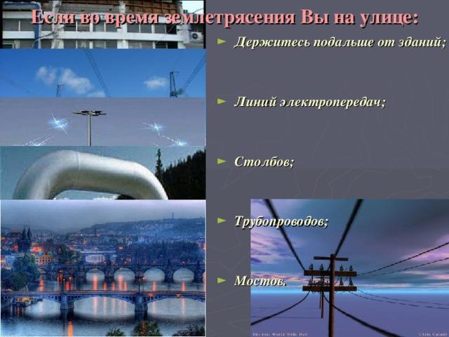 Если во время землетрясения Вы на улице: Держитесь подальше от зданий;   Линий электропередач;   Столбов;   Трубопроводов;