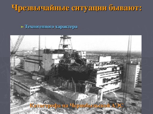 Чрезвычайные ситуации бывают: Техногенного характера Техногенного характера Техногенного характера                 Катастрофа на Чернобыльской АЭС