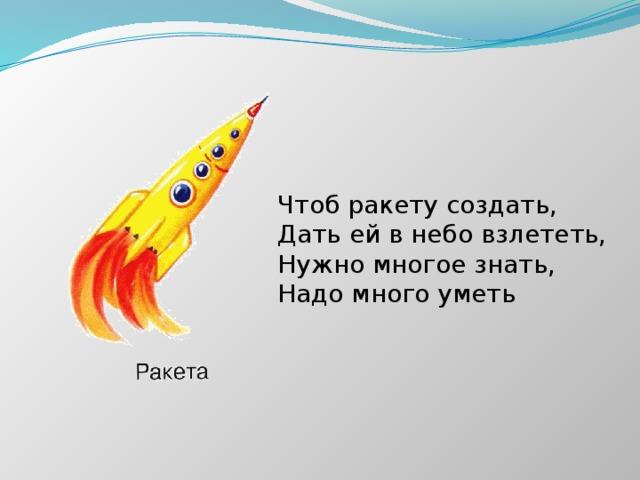 Чтоб ракету создать, Дать ей в небо взлететь, Нужно многое знать, Надо много уметь