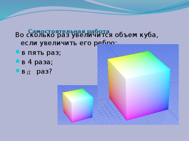 Самостоятельная работа   Во сколько раз увеличится объем куба, если увеличить его ребро: