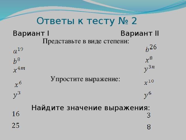 Ответы к тесту № 2 Вариант I Вариант II Представьте в виде степени: Упростите выражение: Найдите значение выражения: