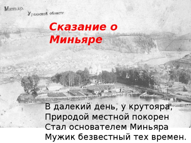 Сказание о Миньяре В далекий день, у крутояра, Природой местной покорен Стал основателем Миньяра Мужик безвестный тех времен.