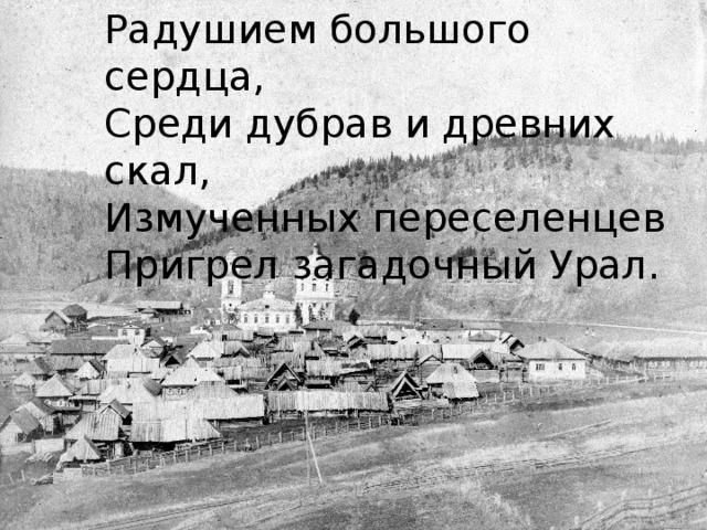 Радушием большого сердца, Среди дубрав и древних скал, Измученных переселенцев Пригрел загадочный Урал.