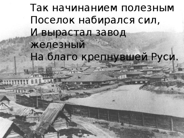 Так начинанием полезным Поселок набирался сил, И вырастал завод железный На благо крепнувшей Руси.