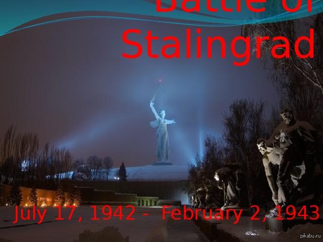 Battle of Stalingrad July 17, 1942 - February 2, 1943