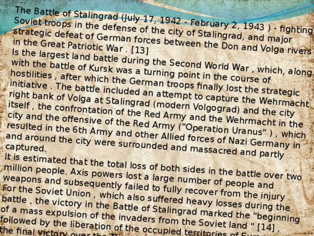 The Battle of Stalingrad (July 17, 1942 - February 2, 1943 ) - fighting Soviet troops in the defense of the city of Stalingrad, and major strategic defeat of German forces between the Don and Volga rivers in the Great Patriotic War . [13] Is the largest land battle during the Second World War , which, along with the battle of Kursk was a turning point in the course of hostilities , after which the German troops finally lost the strategic initiative . The battle included an attempt to capture the Wehrmacht right bank of Volga at Stalingrad (modern Volgograd) and the city itself , the confrontation of the Red Army and the Wehrmacht in the city and the offensive of the Red Army (