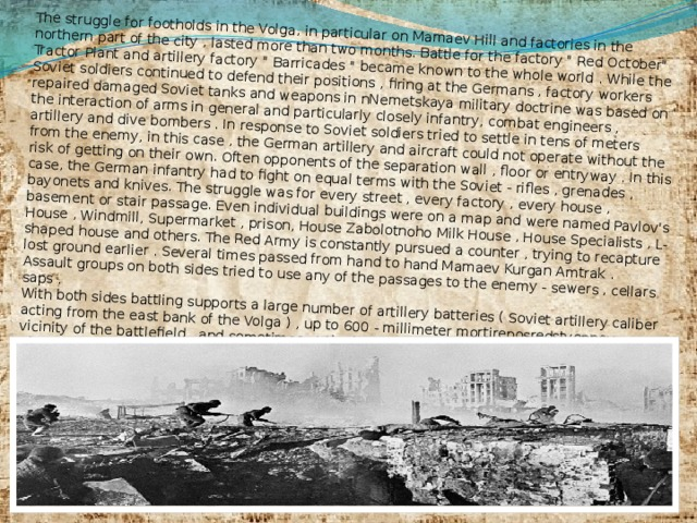 The struggle for footholds in the Volga, in particular on Mamaev Hill and factories in the northern part of the city , lasted more than two months. Battle for the factory