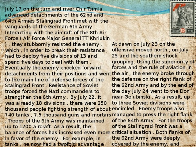 July 17 on the turn and river Chir Tsimla advanced detachments of the 62nd and 64th Armies Stalingrad Front met with the vanguards of the German 6th Army. Interacting with the aircraft of the 8th Air Force ( Air Force Major General TT Khriukin ) , they stubbornly resisted the enemy , which , in order to break their resistance , had to deploy five divisions of 13 and spend five days to deal with them . Eventually the enemy knocked forward detachments from their positions and went to the main line of defense forces of the Stalingrad Front . Resistance of Soviet troops forced the Nazi commanders to strengthen the 6th Army . By July 22, it was already 18 divisions , there were 250 thousand people fighting strength of about 740 tanks , 7.5 thousand guns and mortars . Troops of the 6th Army was maintained up to 1200 aircraft. As a result, the balance of forces has increased even more in favor of the enemy . For example, in tanks , he now had a twofold advantage . Troops of the Stalingrad Front to July 22 had 16 divisions (187 thousand people, 360 tanks , 7.9 thousand guns and mortars , about 340 aircraft). At dawn on July 23 on the offensive moved north , on July 25 and the southern shock grouping. Using the superiority of forces and the rule of aviation in the air , the enemy broke through the defense on the right flank of the 62nd Army and by the end of the day July 24 went to the Don near Golubinski . As a result, up to three Soviet divisions were encircled . Enemy troops also managed to press the right flank of the 64th Army . For the troops of the Stalingrad Front was a critical situation . Both flanks of the 62nd Army were deeply covered by the enemy, and output it to Don created a real threat to break the Nazi troops to Stalingrad .