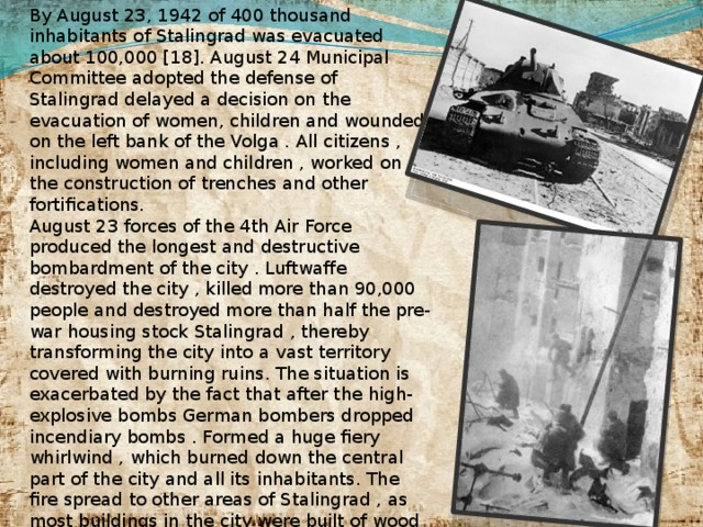 By August 23, 1942 of 400 thousand inhabitants of Stalingrad was evacuated about 100,000 [18]. August 24 Municipal Committee adopted the defense of Stalingrad delayed a decision on the evacuation of women, children and wounded on the left bank of the Volga . All citizens , including women and children , worked on the construction of trenches and other fortifications. August 23 forces of the 4th Air Force produced the longest and destructive bombardment of the city . Luftwaffe destroyed the city , killed more than 90,000 people and destroyed more than half the pre-war housing stock Stalingrad , thereby transforming the city into a vast territory covered with burning ruins. The situation is exacerbated by the fact that after the high-explosive bombs German bombers dropped incendiary bombs . Formed a huge fiery whirlwind , which burned down the central part of the city and all its inhabitants. The fire spread to other areas of Stalingrad , as most buildings in the city were built of wood or had wooden elements . Temperature in many parts of the city , especially in the center , up to 1000 C. This then again in Hamburg , Dresden and Tokyo.