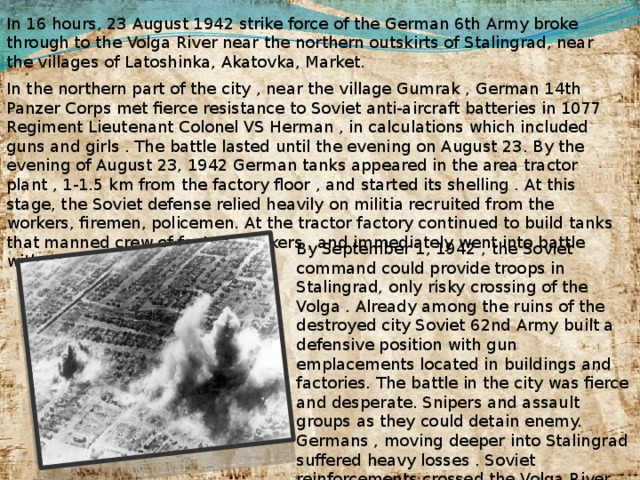 In 16 hours, 23 August 1942 strike force of the German 6th Army broke through to the Volga River near the northern outskirts of Stalingrad, near the villages of Latoshinka, Akatovka, Market. In the northern part of the city , near the village Gumrak , German 14th Panzer Corps met fierce resistance to Soviet anti-aircraft batteries in 1077 Regiment Lieutenant Colonel VS Herman , in calculations which included guns and girls . The battle lasted until the evening on August 23. By the evening of August 23, 1942 German tanks appeared in the area tractor plant , 1-1.5 km from the factory floor , and started its shelling . At this stage, the Soviet defense relied heavily on militia recruited from the workers, firemen, policemen. At the tractor factory continued to build tanks that manned crew of factory workers , and immediately went into battle with conveyors . By September 1, 1942 , the Soviet command could provide troops in Stalingrad, only risky crossing of the Volga . Already among the ruins of the destroyed city Soviet 62nd Army built a defensive position with gun emplacements located in buildings and factories. The battle in the city was fierce and desperate. Snipers and assault groups as they could detain enemy. Germans , moving deeper into Stalingrad suffered heavy losses . Soviet reinforcements crossed the Volga River from the east coast under constant bombing and shelling .