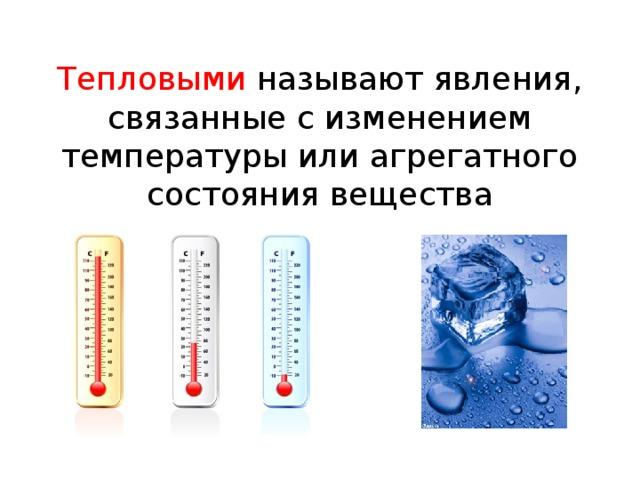 Тепловыми называют явления, связанные с изменением температуры или агрегатного состояния вещества