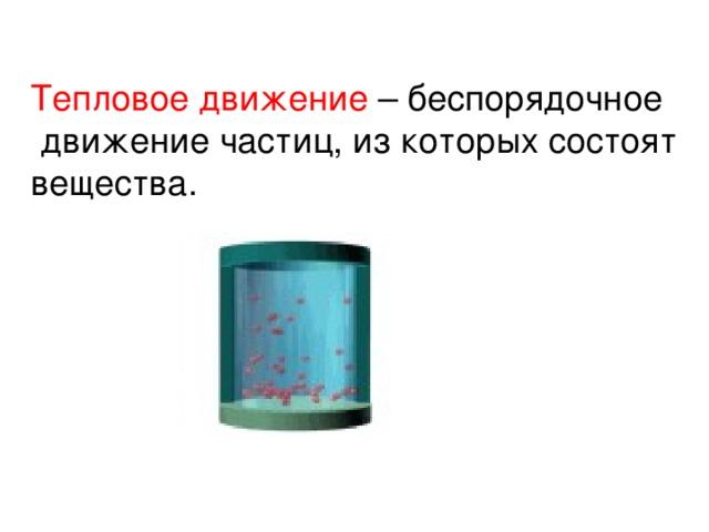 Тепловое движение – беспорядочное  движение частиц, из которых состоят вещества.