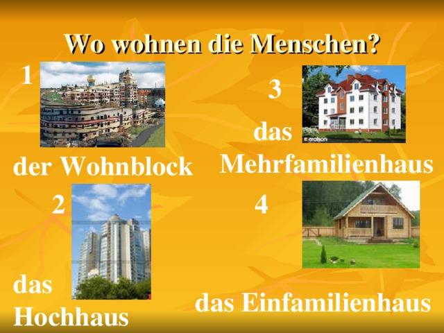 Wo wohnen die Menschen? 1 3  das Mehrfamilienhaus der Wohnblock 2 4 das Hochhaus das Einfamilienhaus